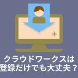<画像>クラウドワークスは登録だけでも大丈夫?