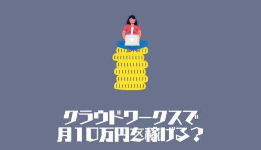 クラウドワークスで月10万円を稼げる?月10万円を稼ぐ方法を徹底解説